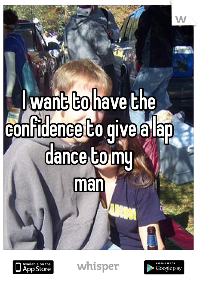 I want to have the confidence to give a lap dance to my man