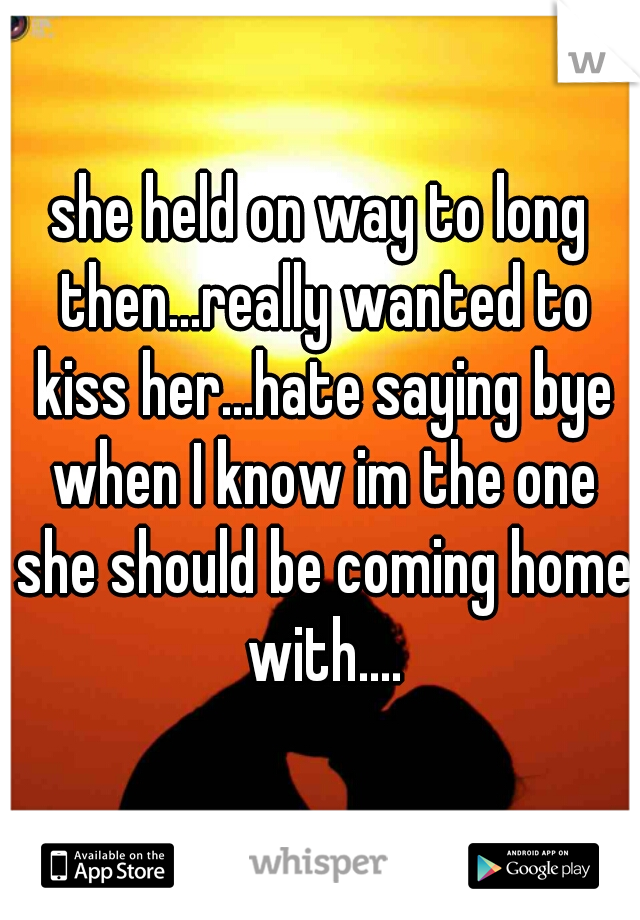 she held on way to long then...really wanted to kiss her...hate saying bye when I know im the one she should be coming home with....