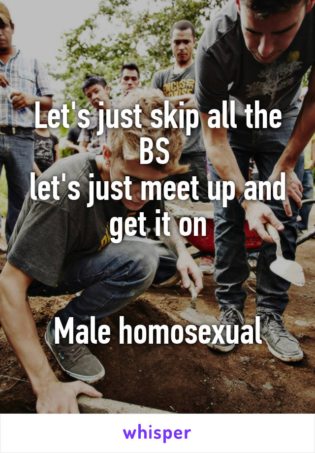 Let's just skip all the BS  let's just meet up and get it on   Male homosexual