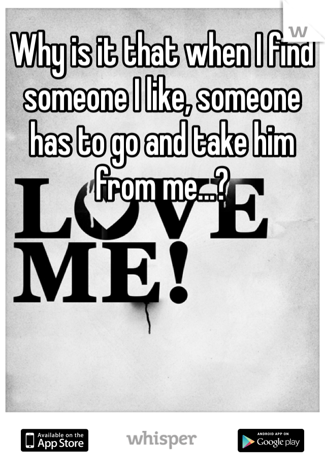 Why is it that when I find someone I like, someone has to go and take him from me...?