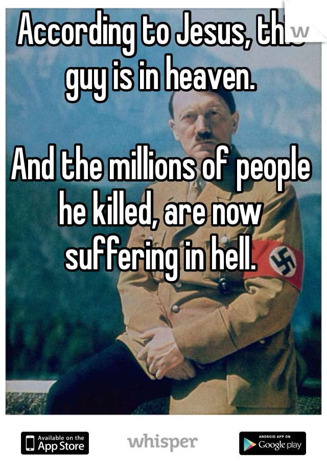 According to Jesus, this guy is in heaven.   And the millions of people he killed, are now suffering in hell.