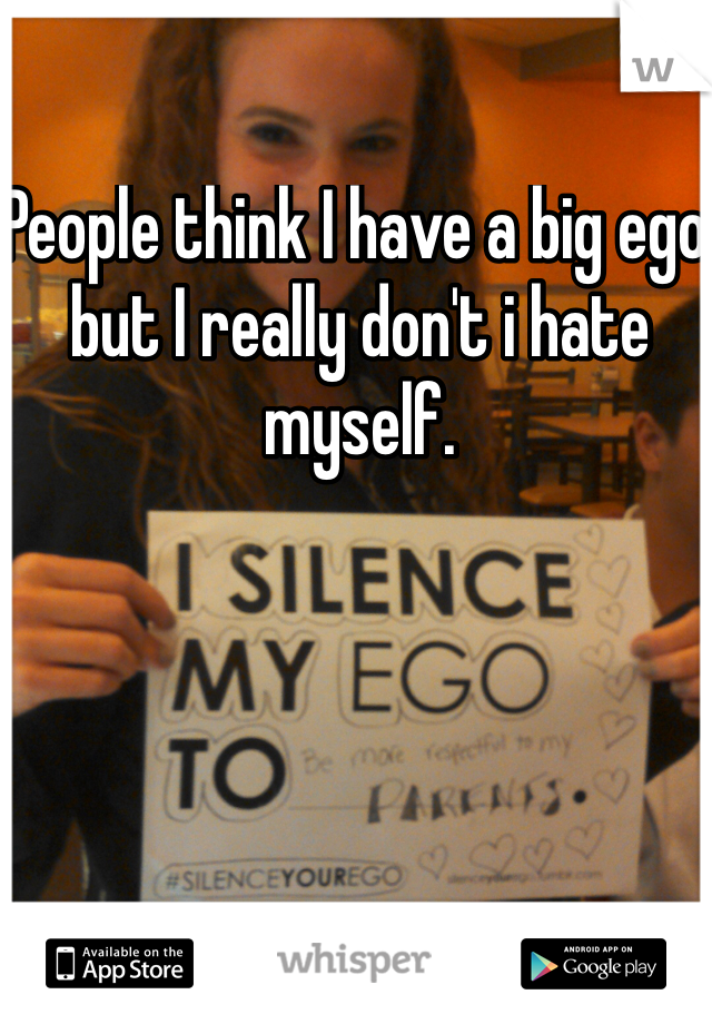People think I have a big ego but I really don't i hate myself.