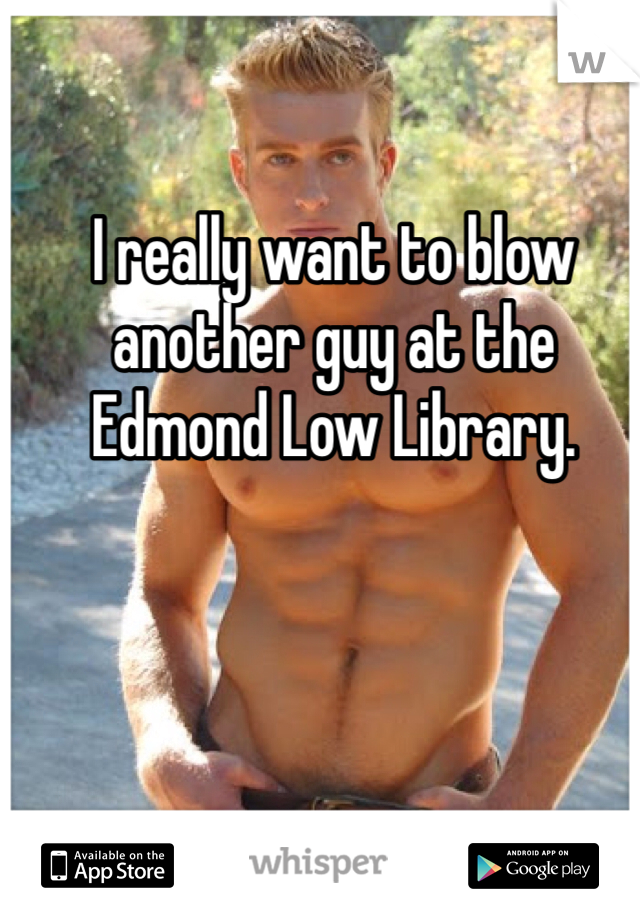 I really want to blow another guy at the Edmond Low Library.