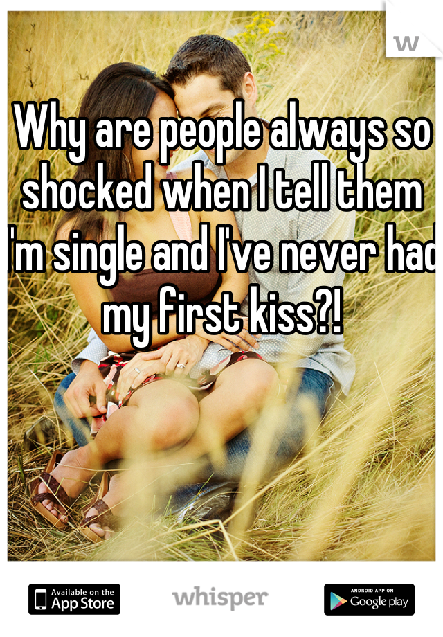 Why are people always so shocked when I tell them I'm single and I've never had my first kiss?!