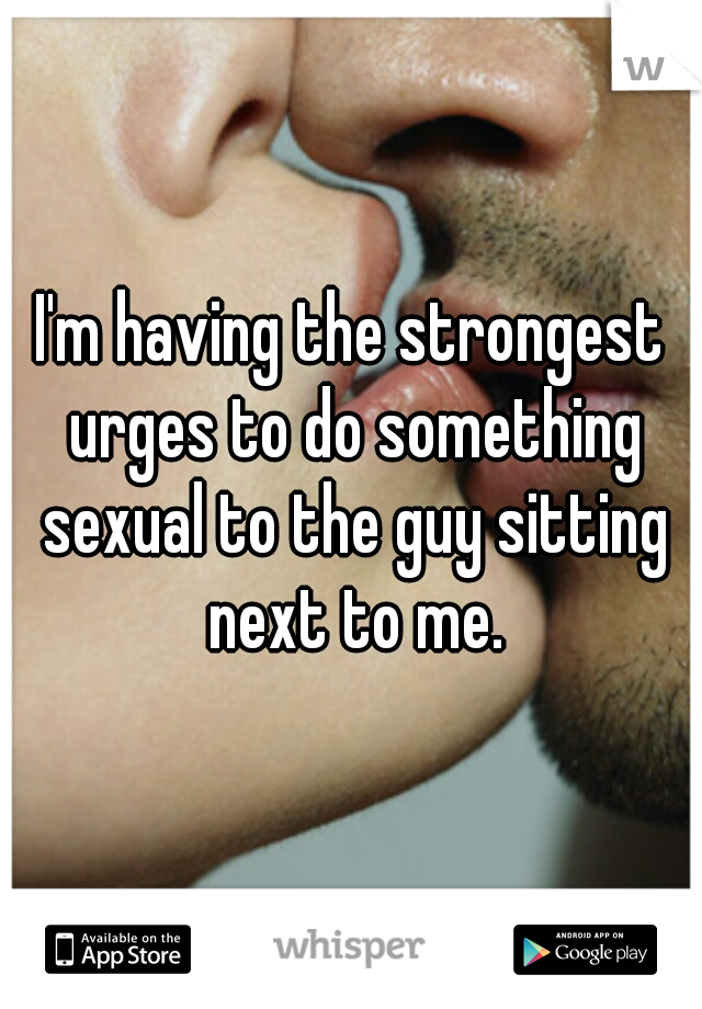 I'm having the strongest urges to do something sexual to the guy sitting next to me.