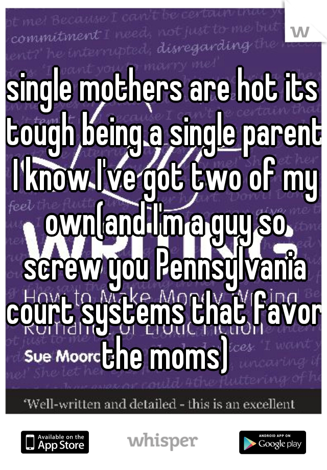 single mothers are hot its tough being a single parent I know I've got two of my own(and I'm a guy so screw you Pennsylvania court systems that favor the moms)