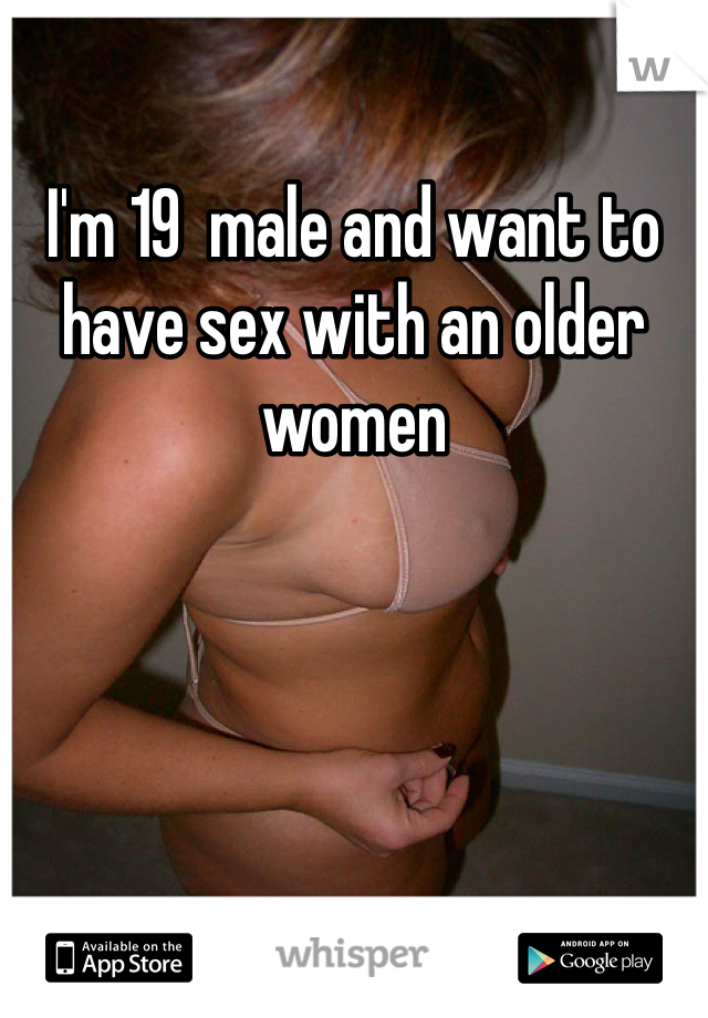 I'm 19  male and want to have sex with an older women