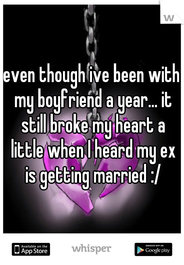 even though ive been with my boyfriend a year... it still broke my heart a little when I heard my ex is getting married :/
