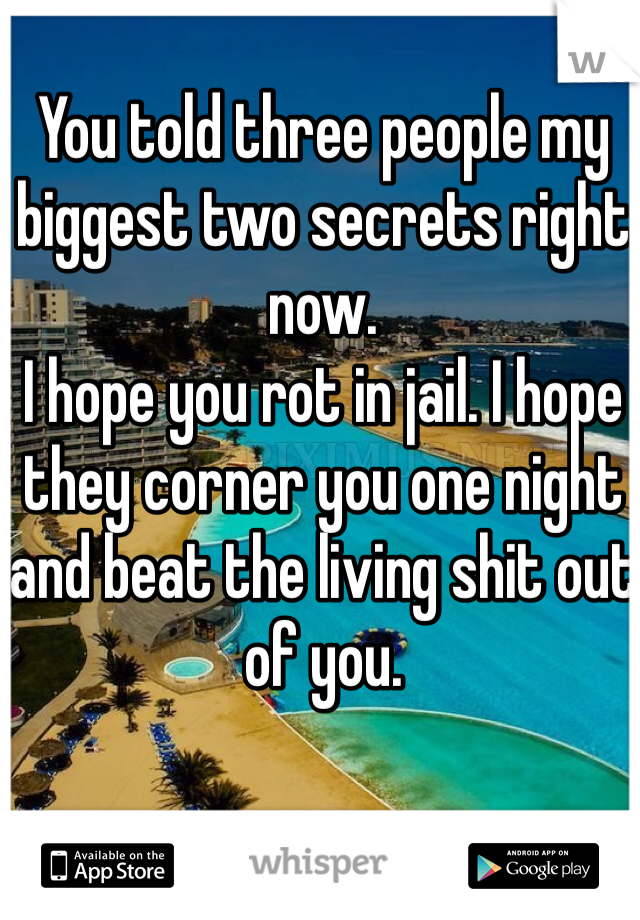 You told three people my biggest two secrets right now.  I hope you rot in jail. I hope they corner you one night and beat the living shit out of you.