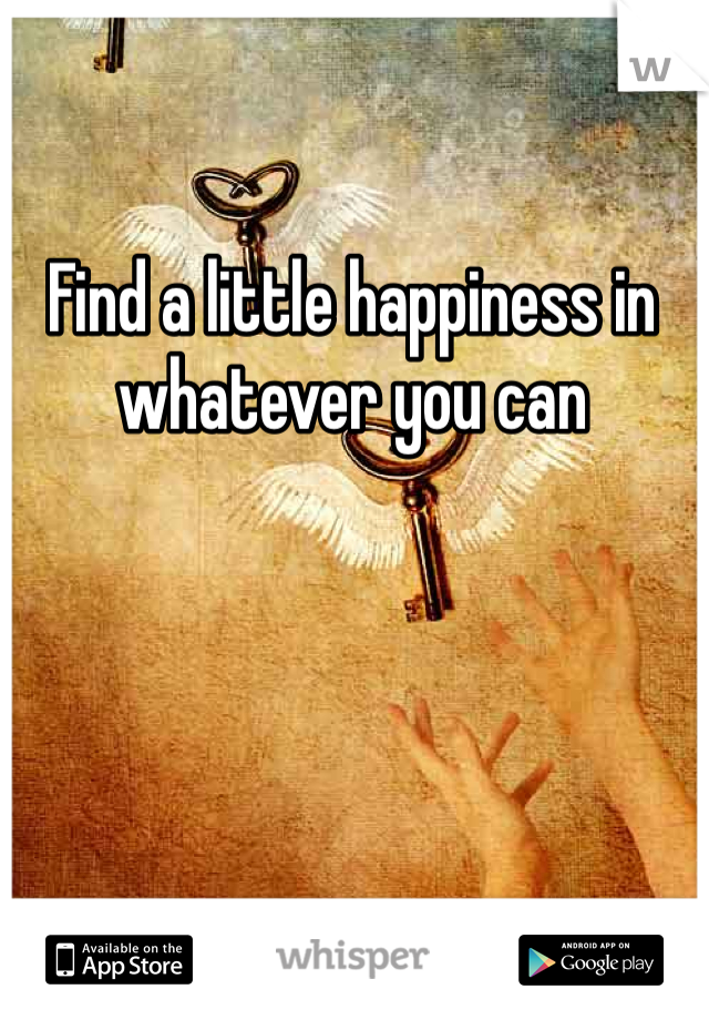 Find a little happiness in whatever you can