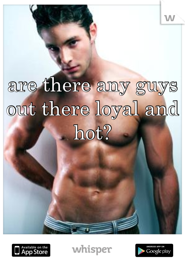 are there any guys out there loyal and hot?