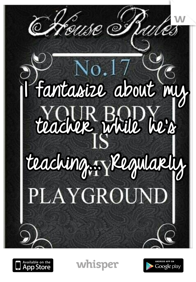 I fantasize about my teacher while he's teaching... Regularly