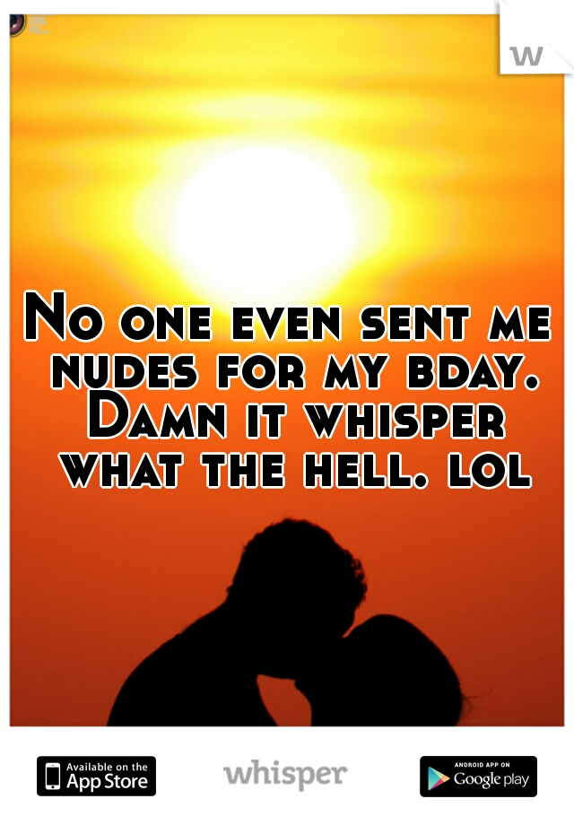 No one even sent me nudes for my bday. Damn it whisper what the hell. lol