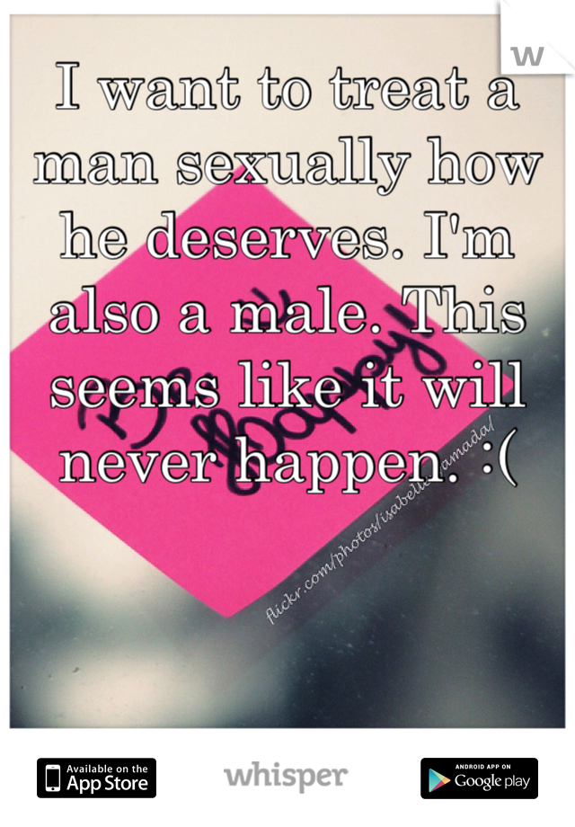 I want to treat a man sexually how he deserves. I'm also a male. This seems like it will never happen. :(