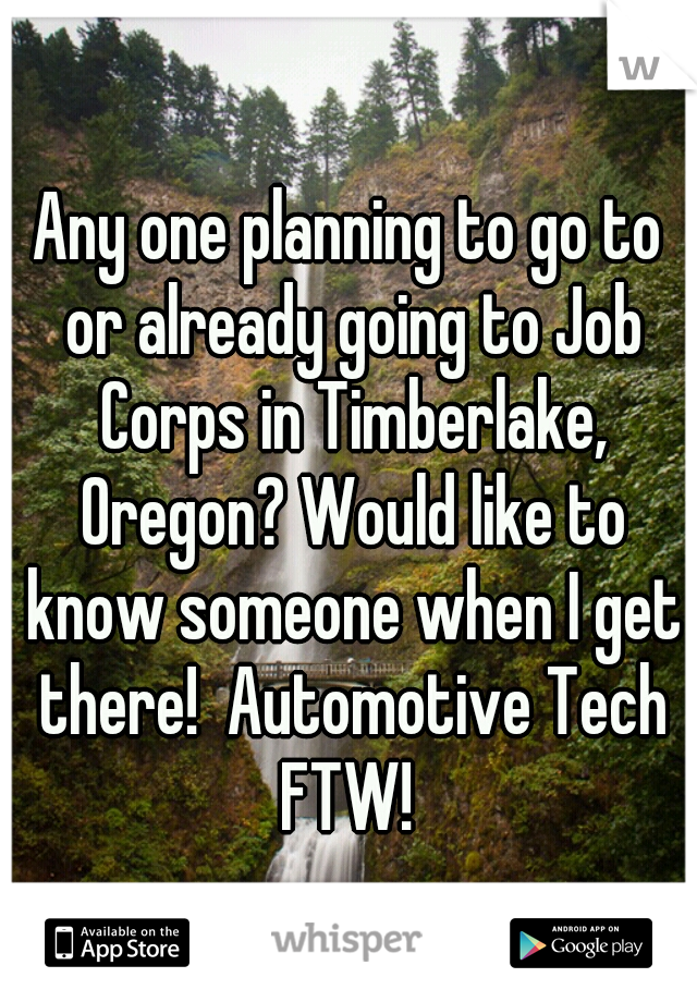 Any one planning to go to or already going to Job Corps in Timberlake, Oregon? Would like to know someone when I get there!  Automotive Tech FTW!