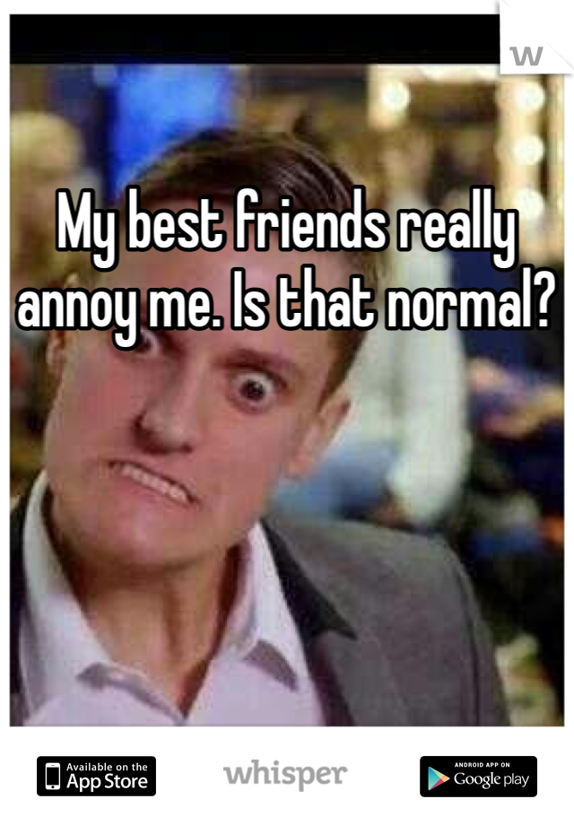 My best friends really annoy me. Is that normal?