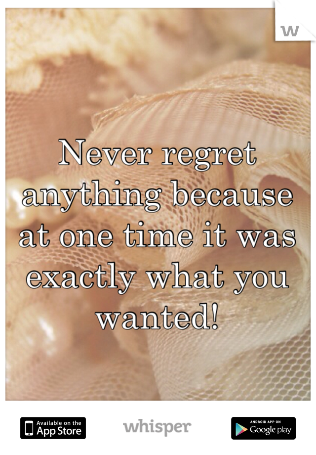 Never regret anything because at one time it was exactly what you wanted!