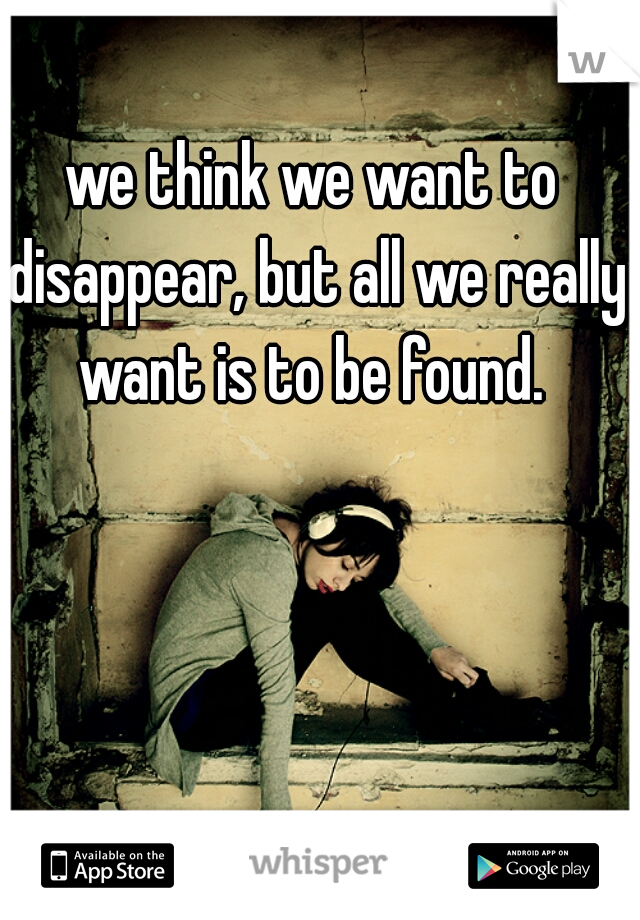 we think we want to disappear, but all we really want is to be found.