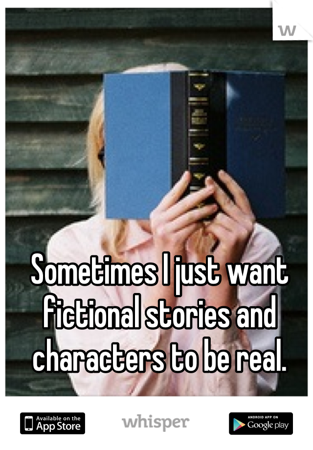 Sometimes I just want fictional stories and characters to be real.