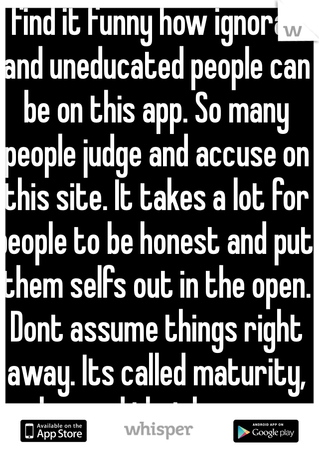 I find it funny how ignorant and uneducated people can be on this app. So many people judge and accuse on this site. It takes a lot for people to be honest and put them selfs out in the open. Dont assume things right away. Its called maturity, ive learned that by my own mistakes.