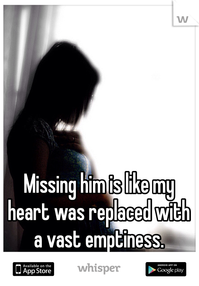 Missing him is like my heart was replaced with a vast emptiness.