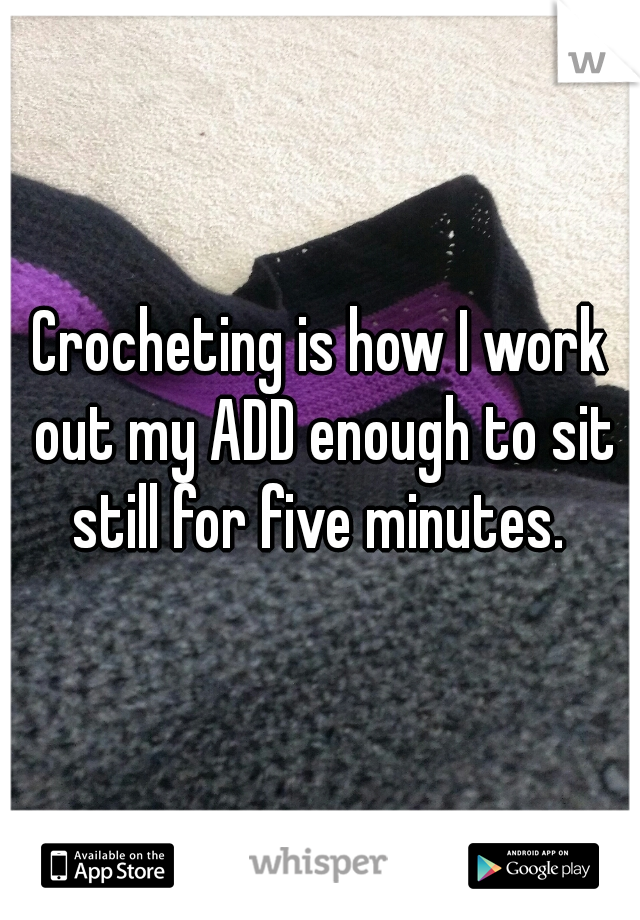 Crocheting is how I work out my ADD enough to sit still for five minutes.
