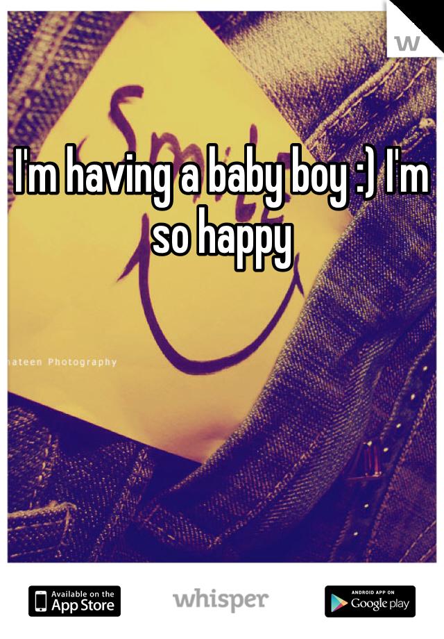 I'm having a baby boy :) I'm so happy