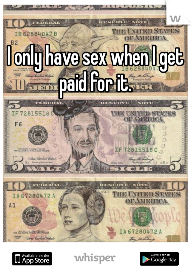I only have sex when I get paid for it.