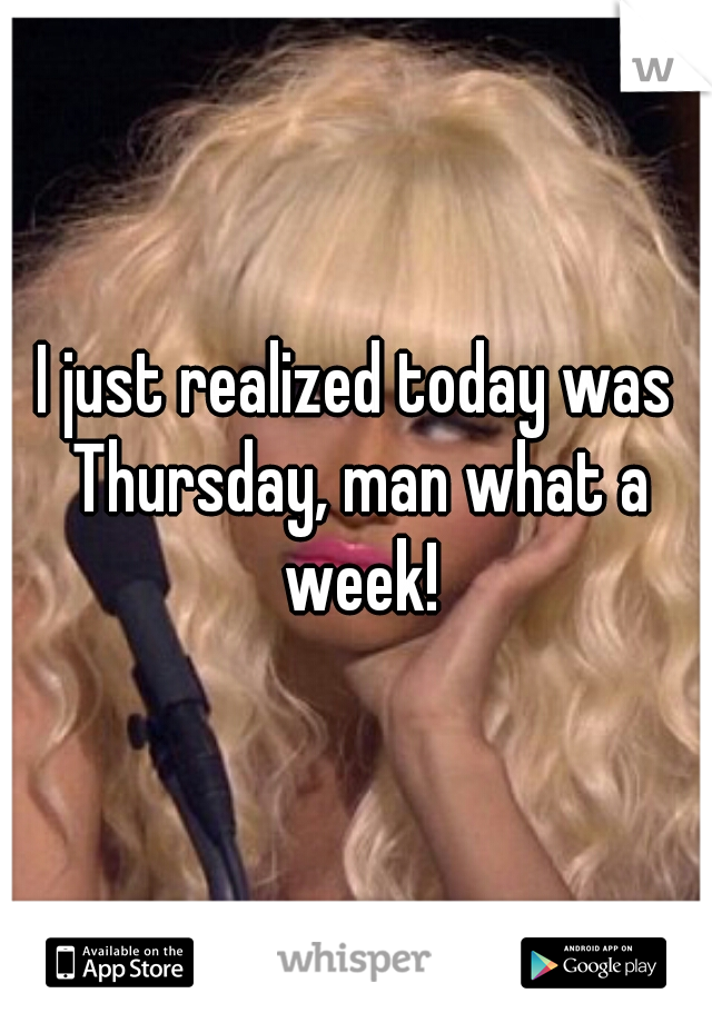 I just realized today was Thursday, man what a week!