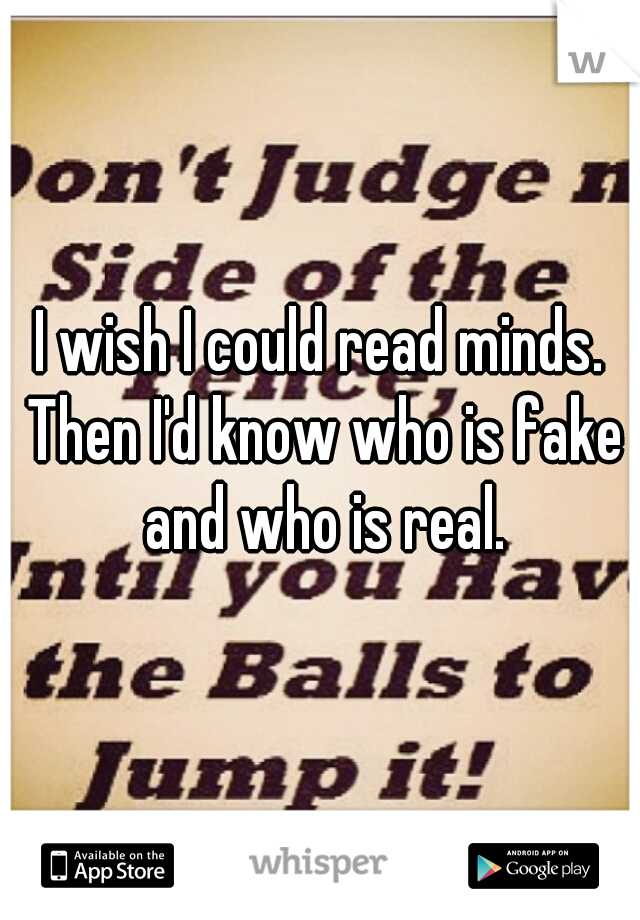I wish I could read minds. Then I'd know who is fake and who is real.