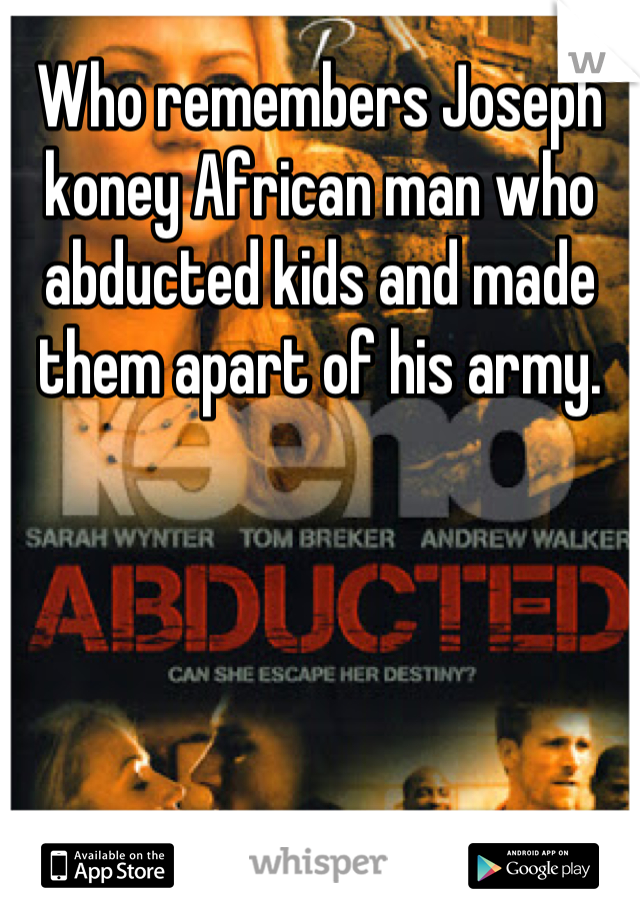 Who remembers Joseph koney African man who abducted kids and made them apart of his army.