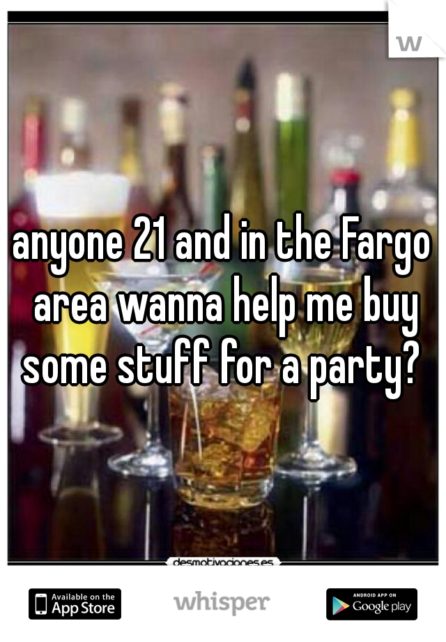 anyone 21 and in the Fargo area wanna help me buy some stuff for a party?