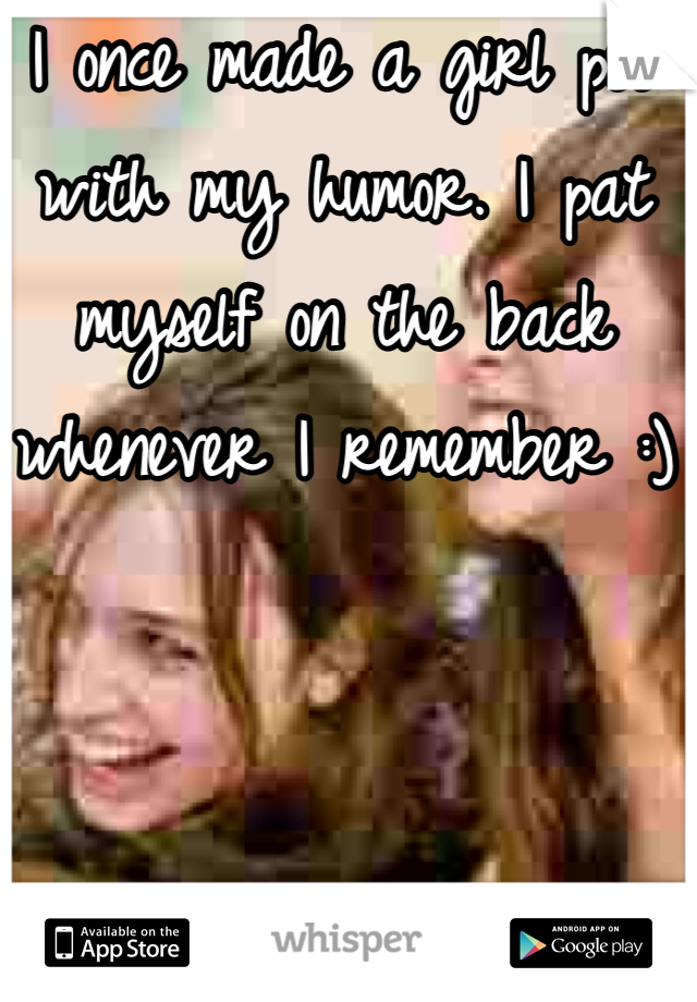 I once made a girl pee with my humor. I pat myself on the back whenever I remember :)