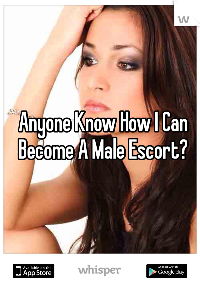 Anyone Know How I Can Become A Male Escort?