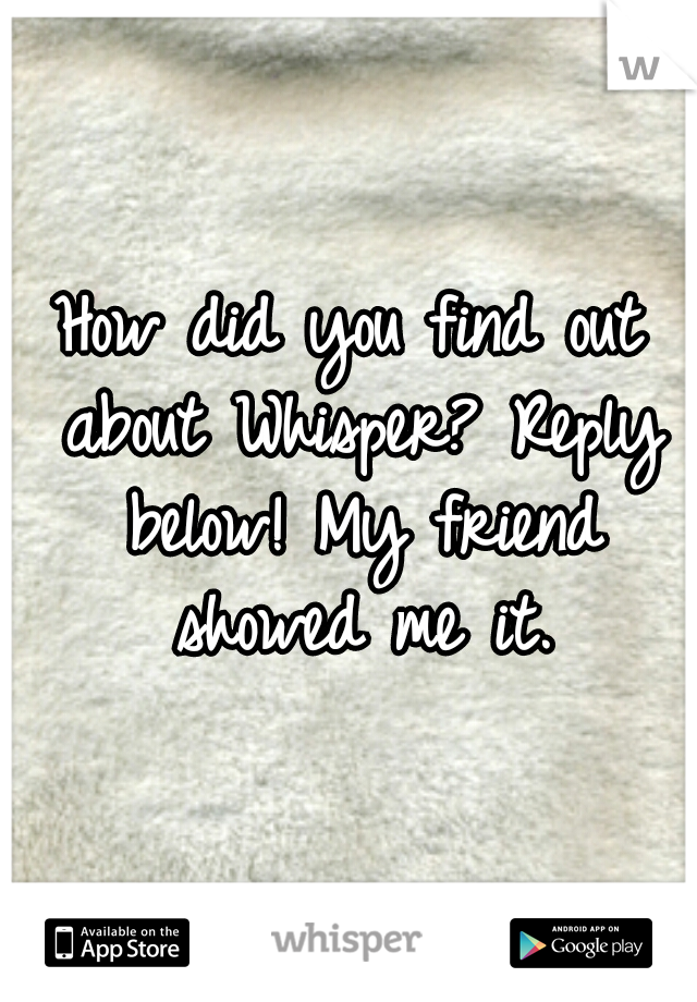 How did you find out about Whisper? Reply below! My friend showed me it.