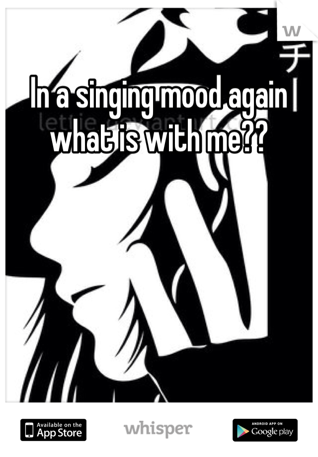 In a singing mood again what is with me??