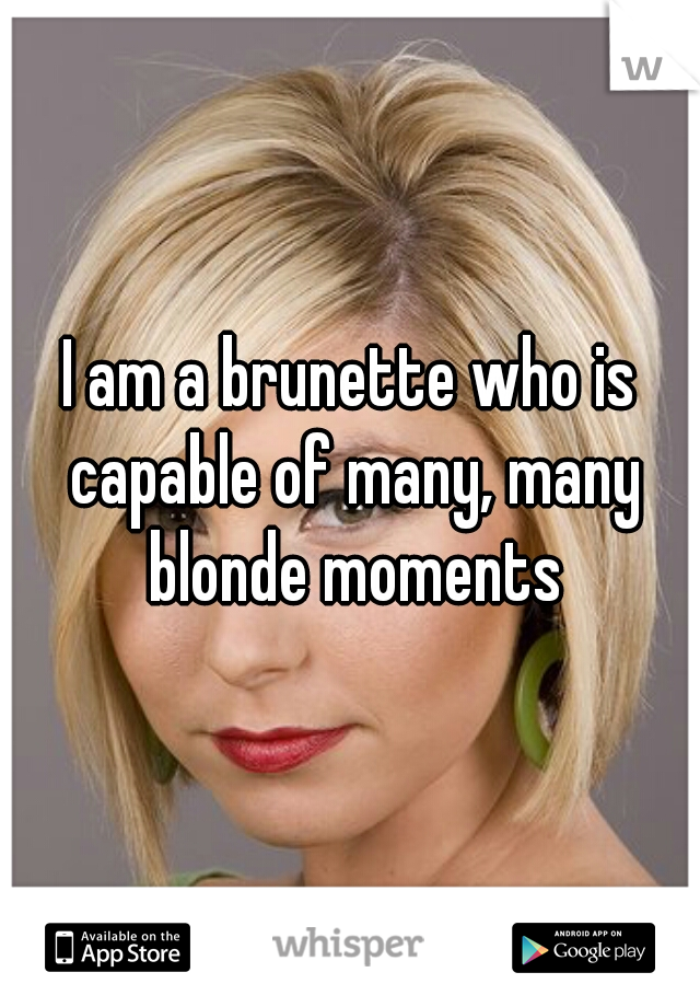 I am a brunette who is capable of many, many blonde moments