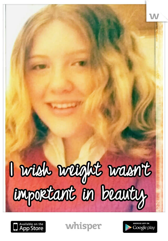 I wish weight wasn't important in beauty
