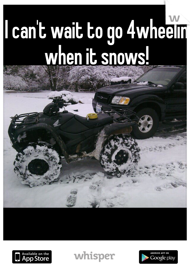 I can't wait to go 4wheelin when it snows!