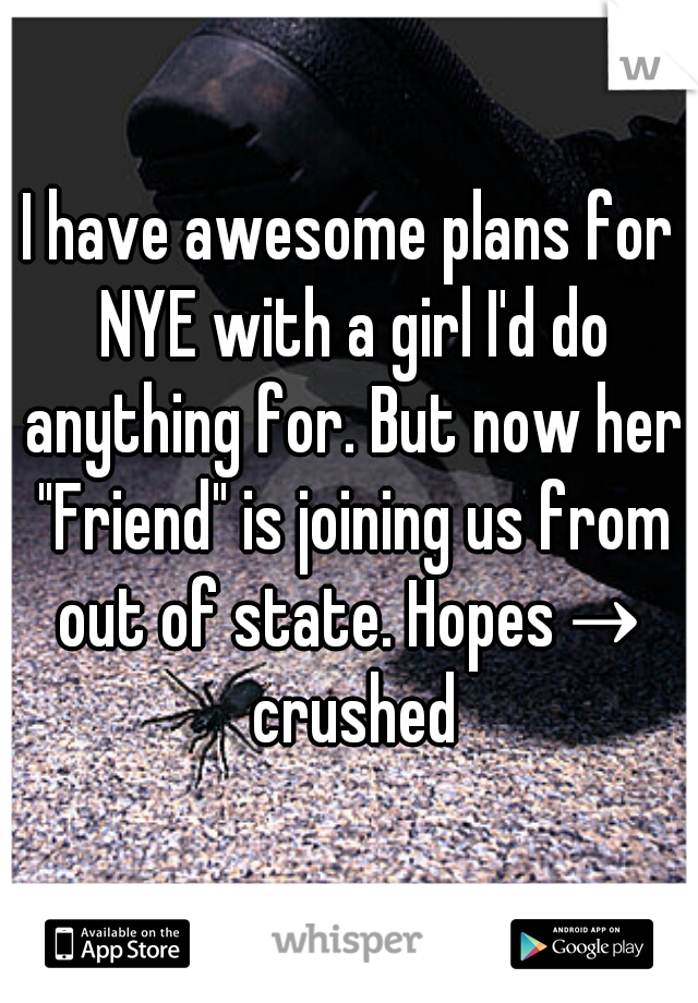 "I have awesome plans for NYE with a girl I'd do anything for. But now her ""Friend"" is joining us from out of state. Hopes→ crushed"