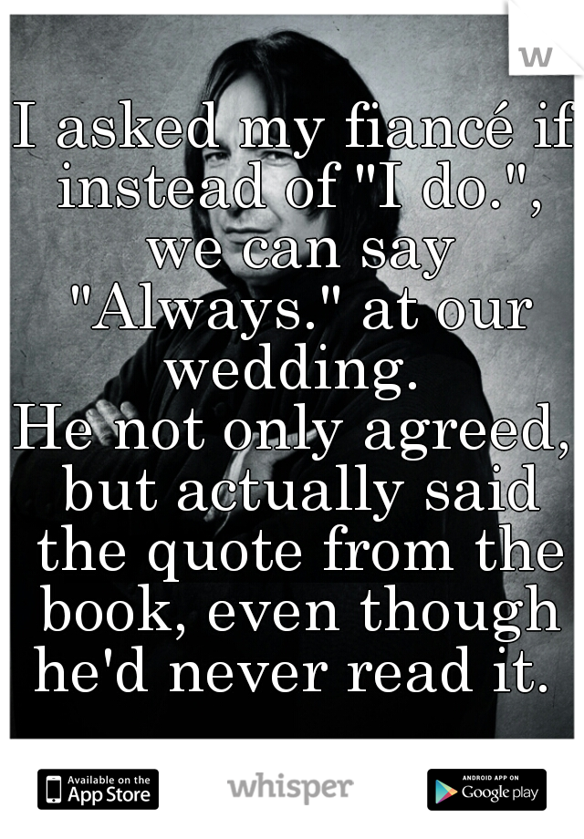 "I asked my fiancé if instead of ""I do."", we can say ""Always."" at our wedding.  He not only agreed, but actually said the quote from the book, even though he'd never read it."