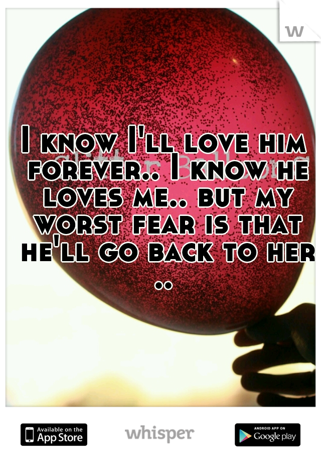 I know I'll love him forever.. I know he loves me.. but my worst fear is that he'll go back to her ..