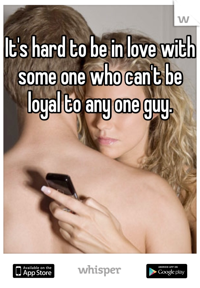 It's hard to be in love with some one who can't be loyal to any one guy.