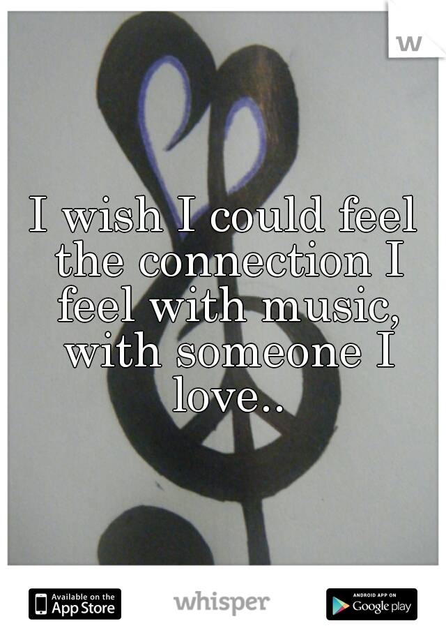 I wish I could feel the connection I feel with music, with someone I love..
