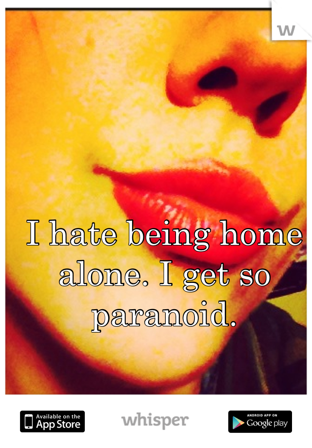 I hate being home alone. I get so paranoid.
