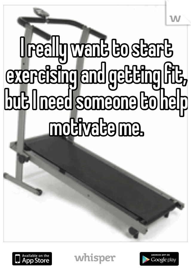 I really want to start exercising and getting fit, but I need someone to help motivate me.