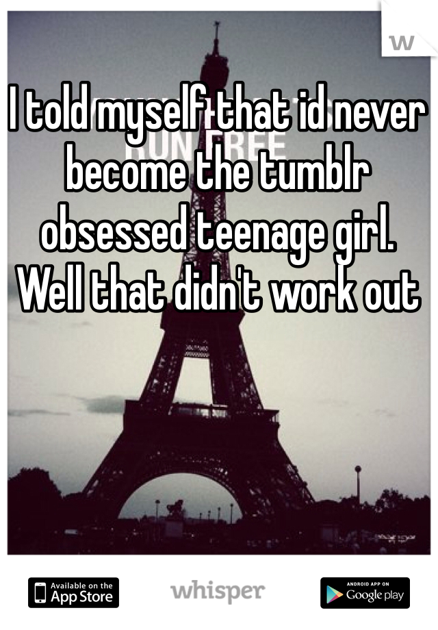 I told myself that id never become the tumblr obsessed teenage girl.  Well that didn't work out