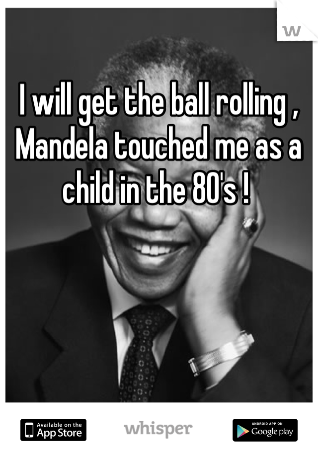 I will get the ball rolling , Mandela touched me as a child in the 80's !