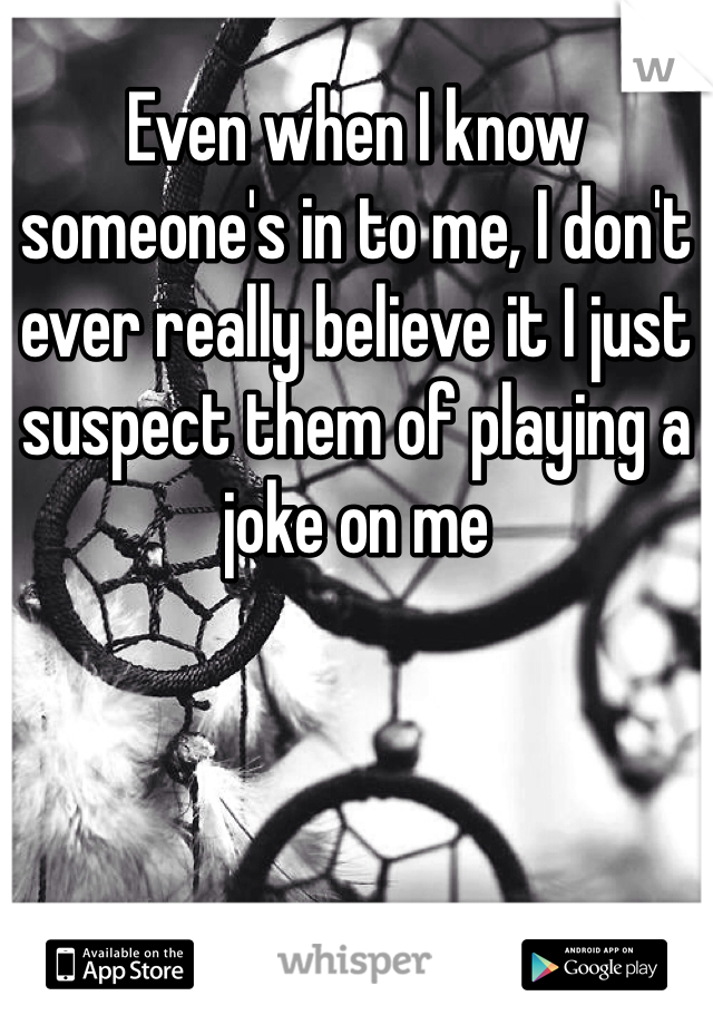 Even when I know someone's in to me, I don't ever really believe it I just suspect them of playing a joke on me
