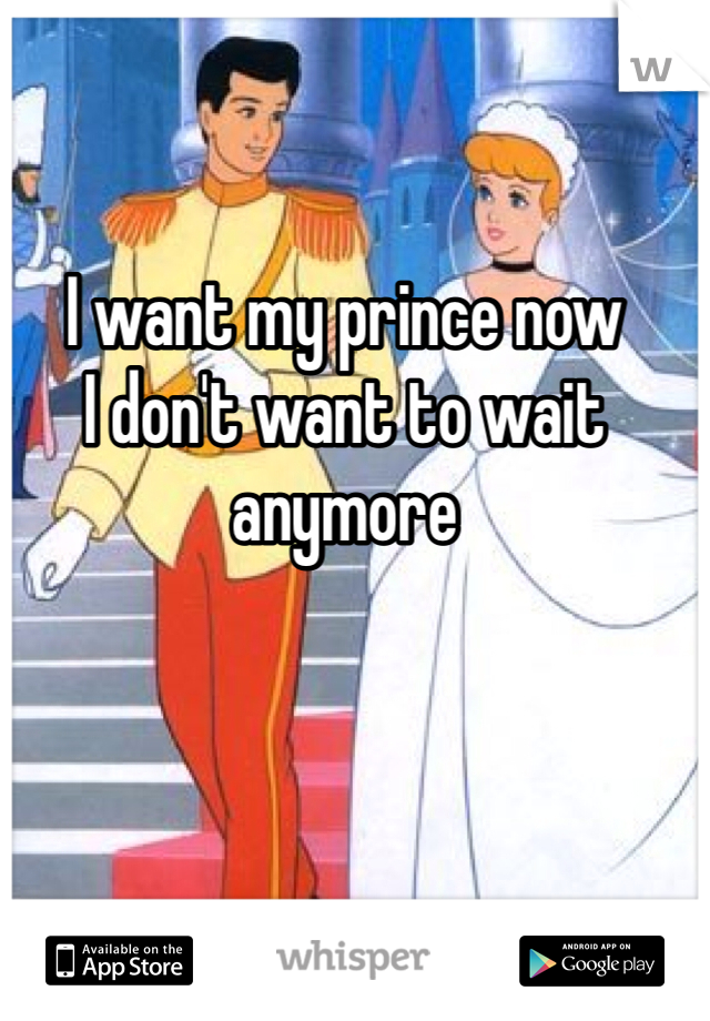I want my prince now I don't want to wait anymore